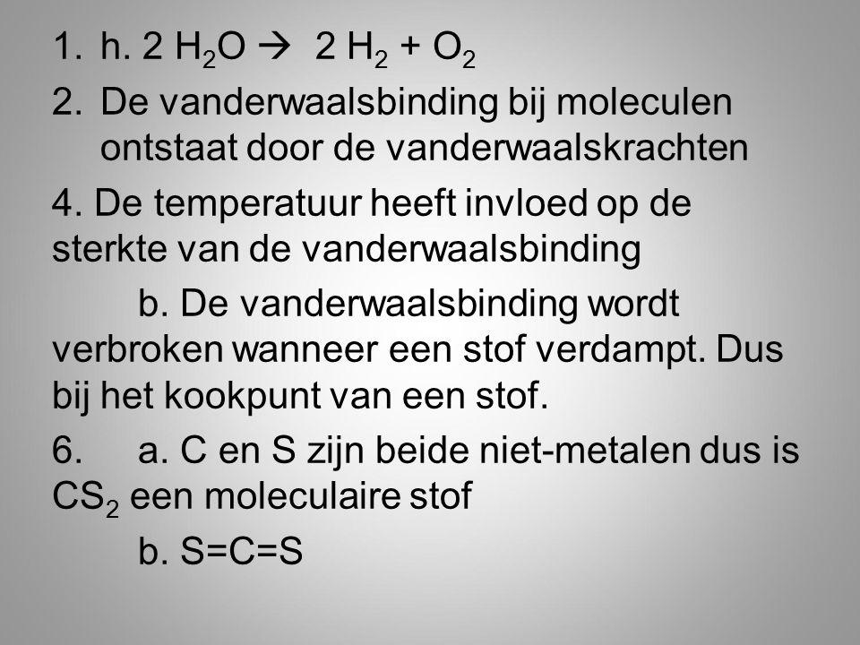 h. 2 H2O  2 H2 + O2 De vanderwaalsbinding bij moleculen ontstaat door de vanderwaalskrachten.