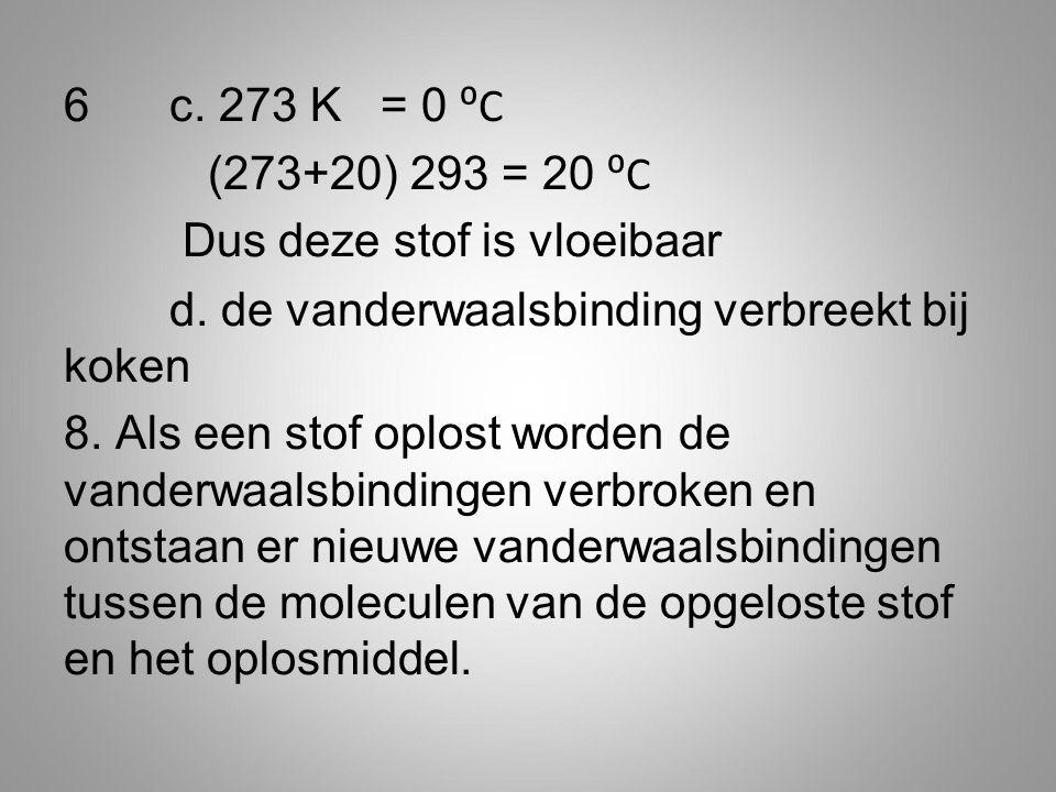 6 c. 273 K = 0 ⁰C (273+20) 293 = 20 ⁰C Dus deze stof is vloeibaar d