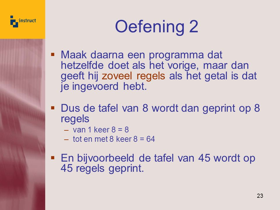 Oefening 2 Maak daarna een programma dat hetzelfde doet als het vorige, maar dan geeft hij zoveel regels als het getal is dat je ingevoerd hebt.