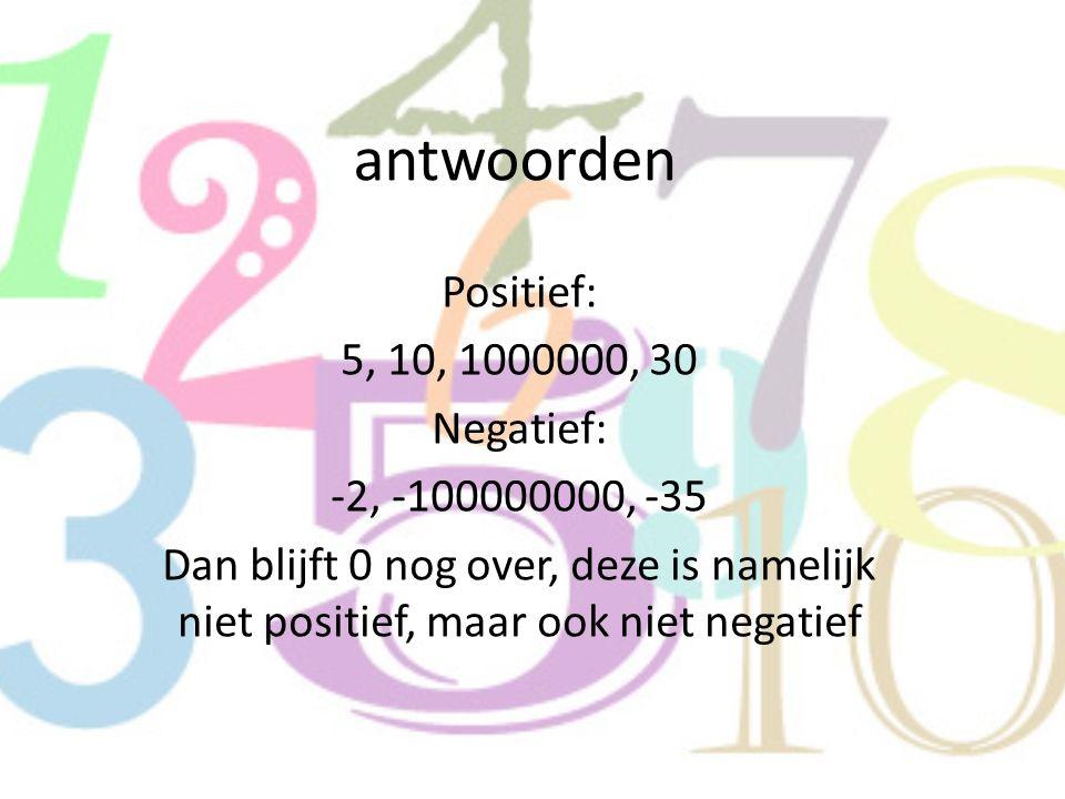 antwoorden Positief: 5, 10, 1000000, 30 Negatief: -2, -100000000, -35