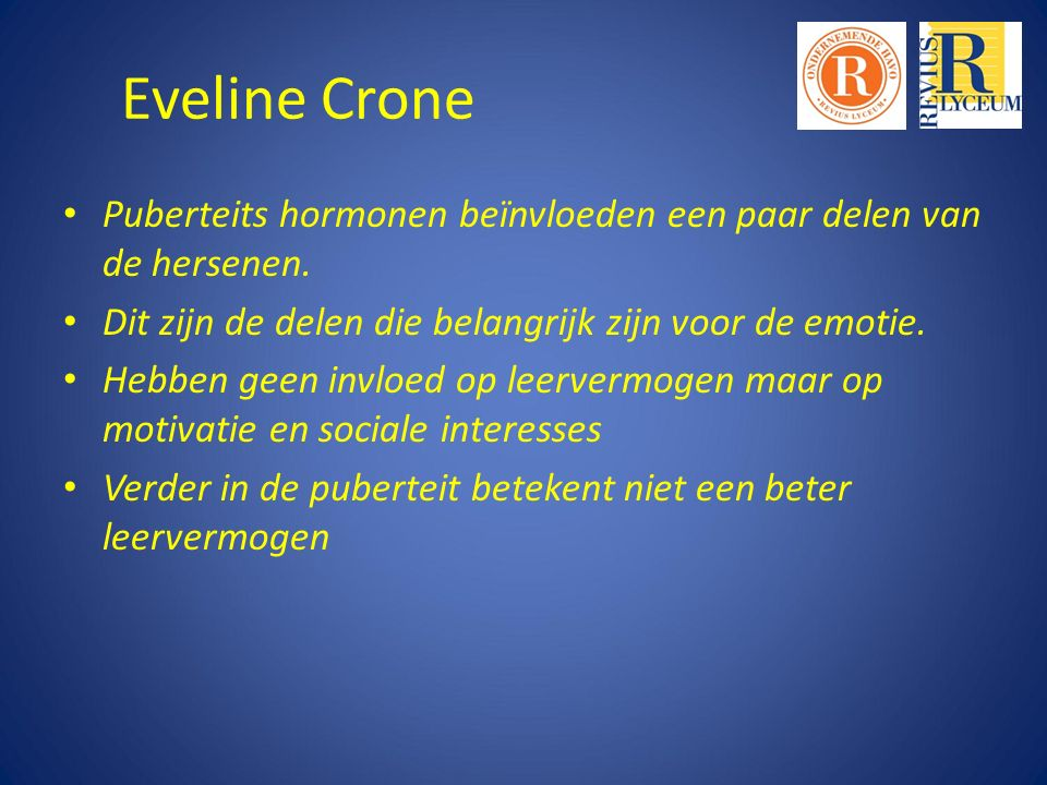 Eveline Crone Puberteits hormonen beïnvloeden een paar delen van de hersenen. Dit zijn de delen die belangrijk zijn voor de emotie.