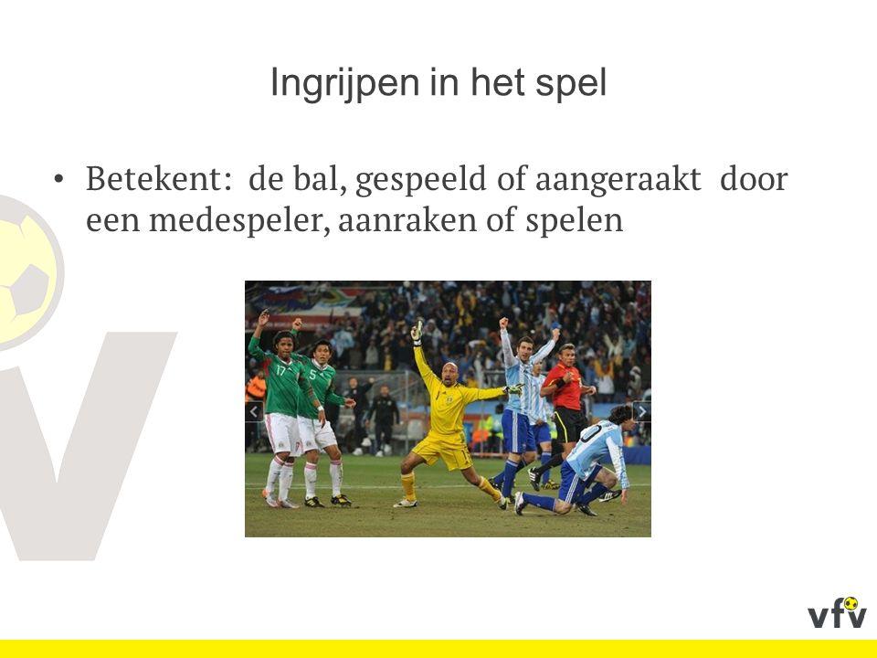 Ingrijpen in het spel Betekent: de bal, gespeeld of aangeraakt door een medespeler, aanraken of spelen.