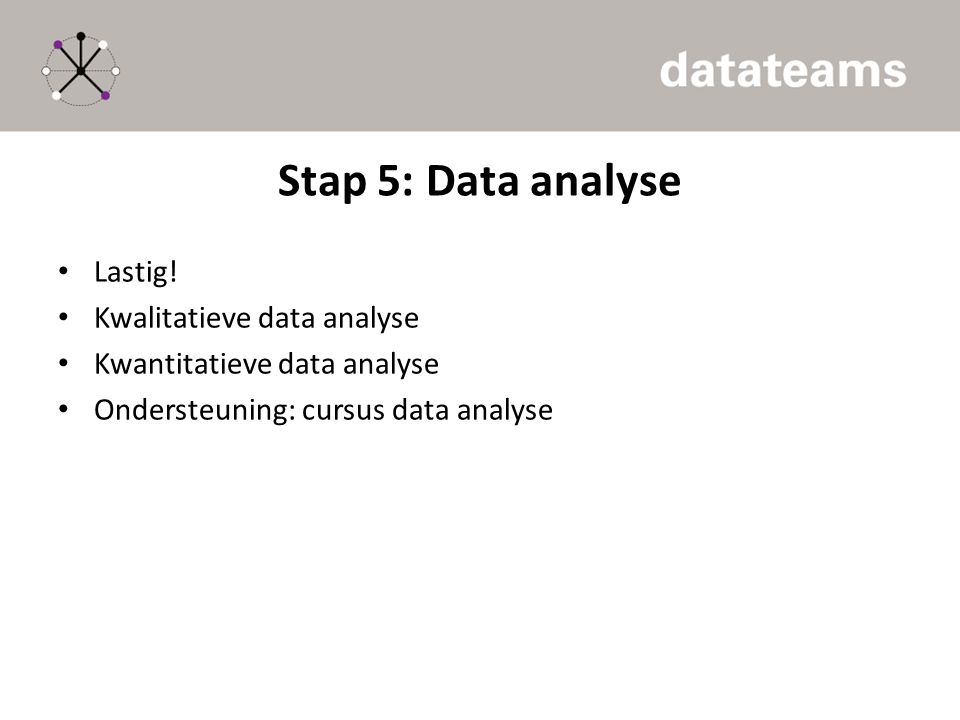 Stap 5: Data analyse Lastig! Kwalitatieve data analyse