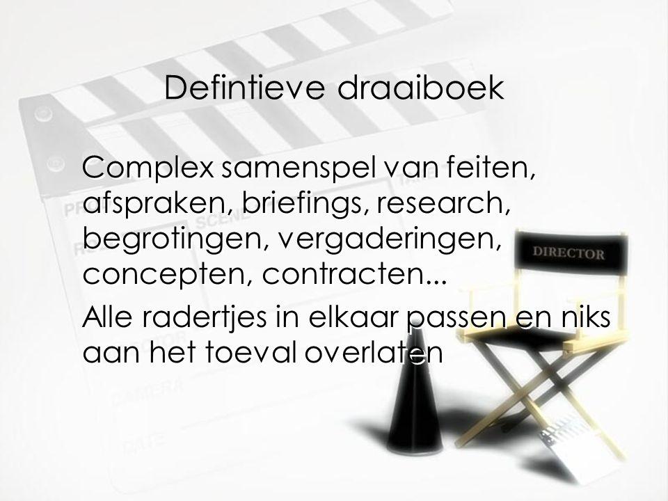 Defintieve draaiboek Complex samenspel van feiten, afspraken, briefings, research, begrotingen, vergaderingen, concepten, contracten...
