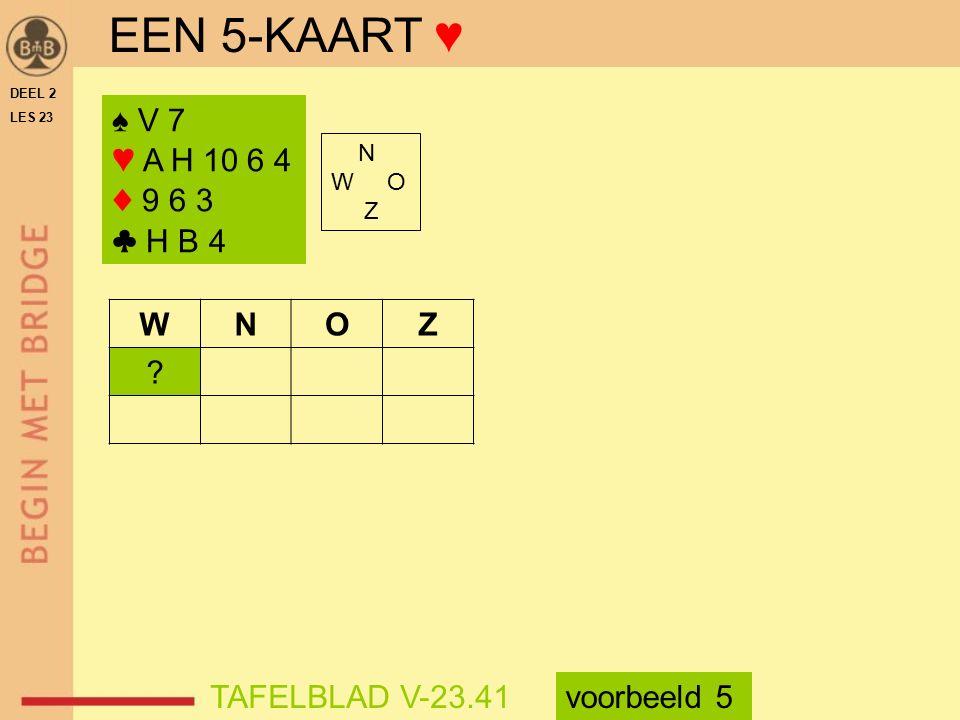 EEN 5-KAART ♥ ♠ V 7 ♥ A H 10 6 4 ♦ 9 6 3 ♣ H B 4 W N O Z