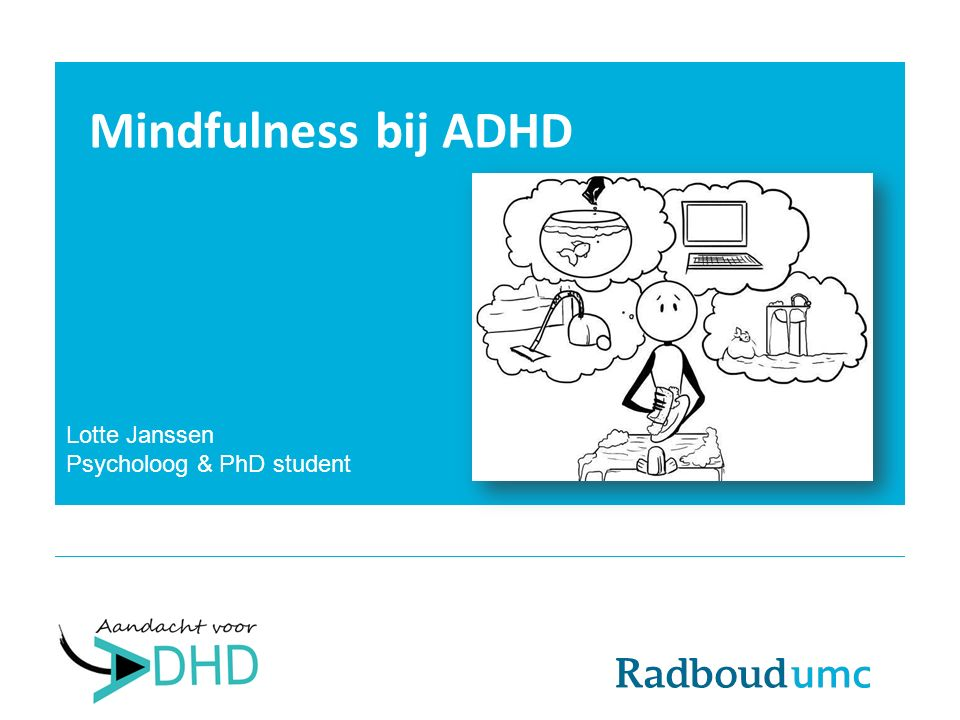 Mindfulness bij ADHD Lotte Janssen Psycholoog & PhD student
