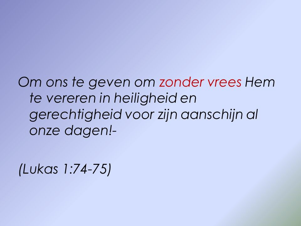Om ons te geven om zonder vrees Hem te vereren in heiligheid en gerechtigheid voor zijn aanschijn al onze dagen!-
