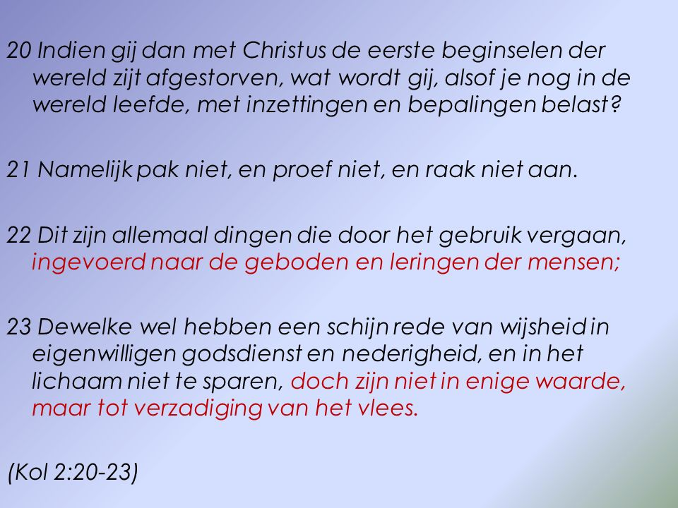 20 Indien gij dan met Christus de eerste beginselen der wereld zijt afgestorven, wat wordt gij, alsof je nog in de wereld leefde, met inzettingen en bepalingen belast