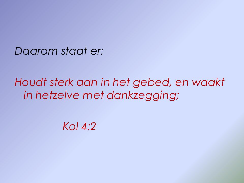 Daarom staat er: Houdt sterk aan in het gebed, en waakt in hetzelve met dankzegging; Kol 4:2