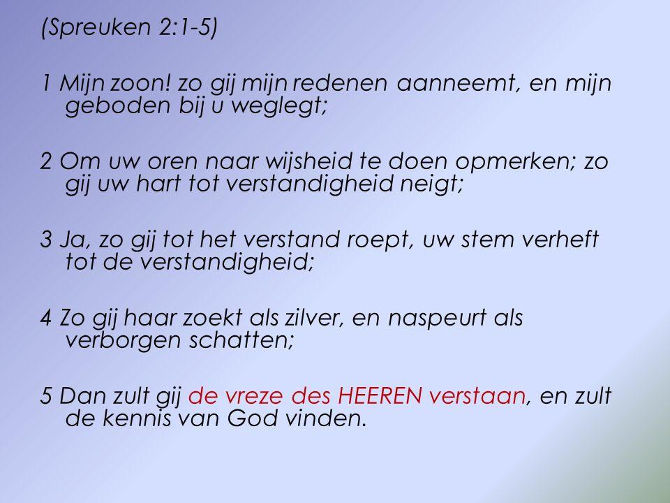 (Spreuken 2:1-5) 1 Mijn zoon! zo gij mijn redenen aanneemt, en mijn geboden bij u weglegt;