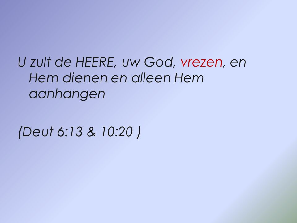 U zult de HEERE, uw God, vrezen, en Hem dienen en alleen Hem aanhangen (Deut 6:13 & 10:20 )