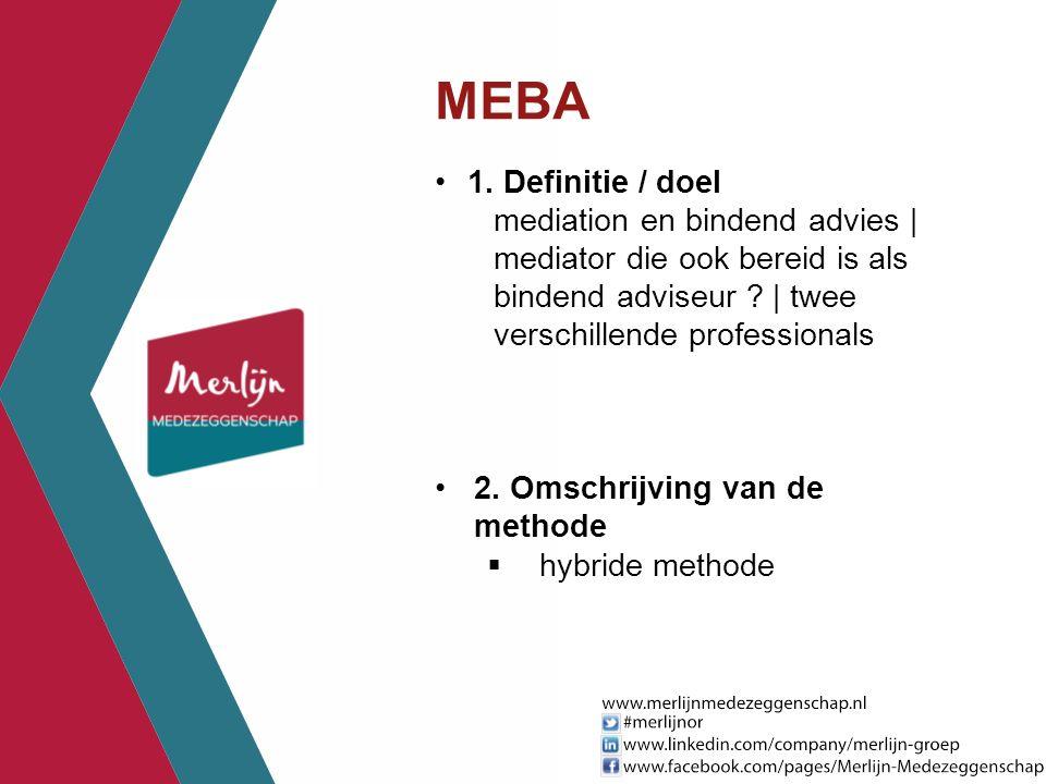 MEBA 1. Definitie / doel. mediation en bindend advies | mediator die ook bereid is als bindend adviseur | twee verschillende professionals.