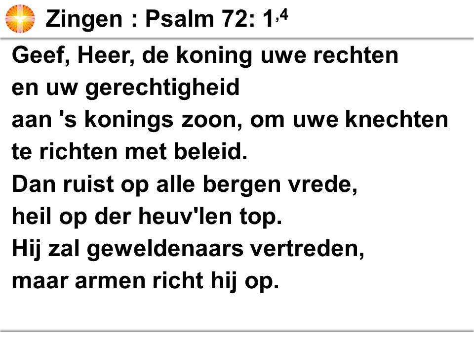 Zingen : Psalm 72: 1,4 Geef, Heer, de koning uwe rechten. en uw gerechtigheid. aan s konings zoon, om uwe knechten.