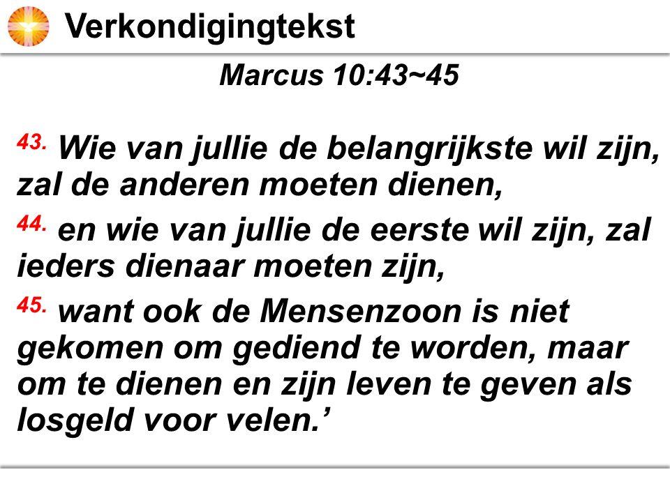 Verkondigingtekst Marcus 10:43~45. 43. Wie van jullie de belangrijkste wil zijn, zal de anderen moeten dienen,