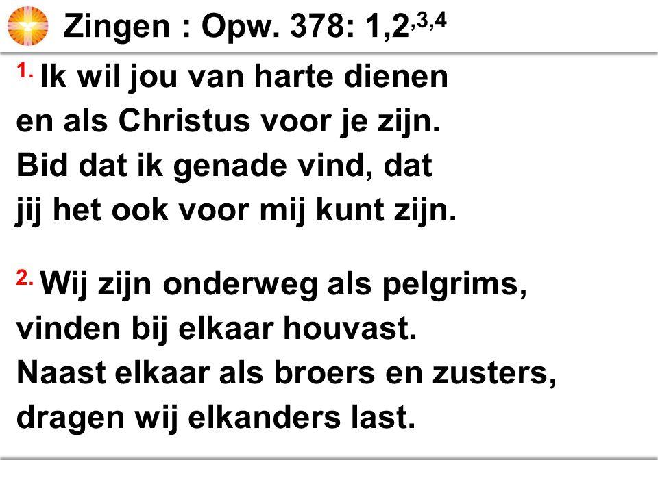 Zingen : Opw. 378: 1,2,3,4 1. Ik wil jou van harte dienen. en als Christus voor je zijn. Bid dat ik genade vind, dat.
