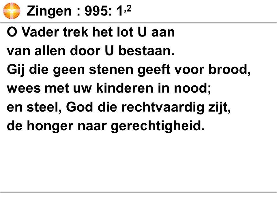 Zingen : 995: 1,2 O Vader trek het lot U aan. van allen door U bestaan. Gij die geen stenen geeft voor brood,