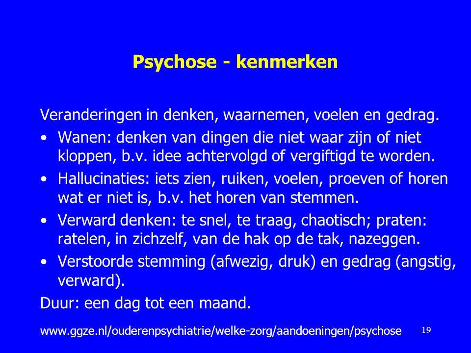 Psychose - kenmerken Veranderingen in denken, waarnemen, voelen en gedrag.