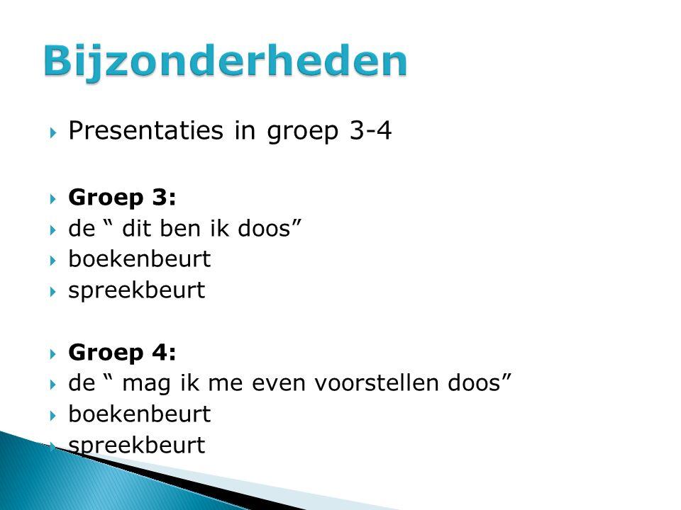 Bijzonderheden Presentaties in groep 3-4 Groep 3: