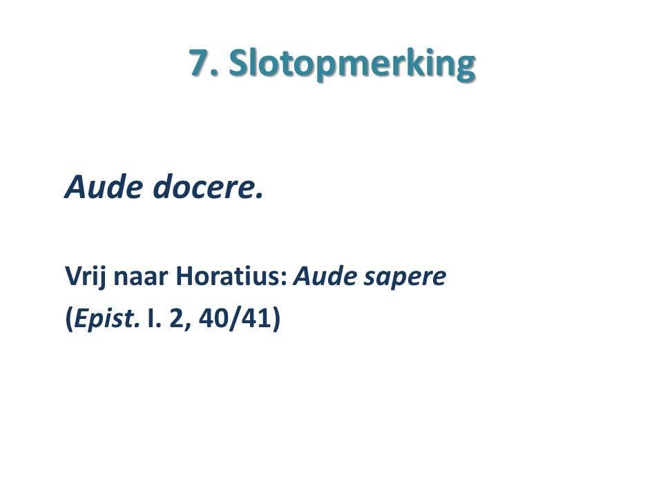 7. Slotopmerking Aude docere. Vrij naar Horatius: Aude sapere