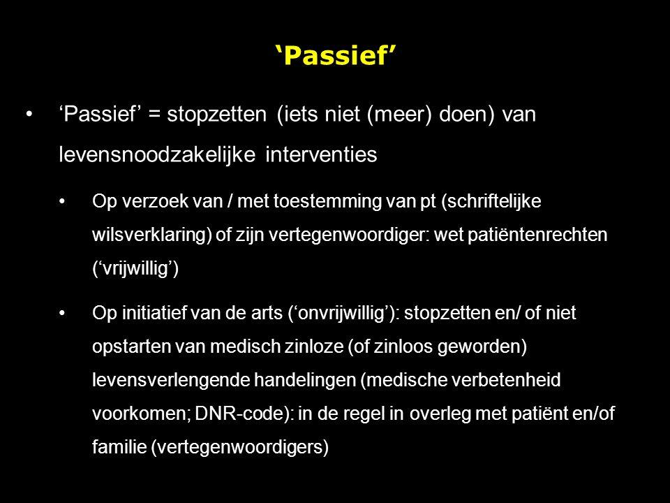 'Passief' 'Passief' = stopzetten (iets niet (meer) doen) van levensnoodzakelijke interventies.