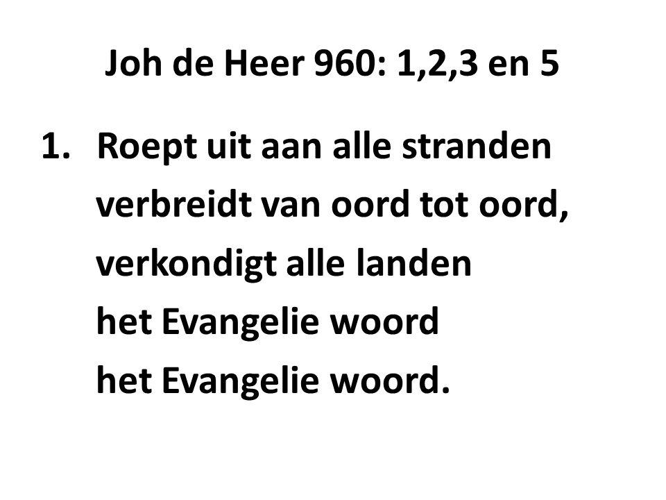 Joh de Heer 960: 1,2,3 en 5 Roept uit aan alle stranden. verbreidt van oord tot oord, verkondigt alle landen.