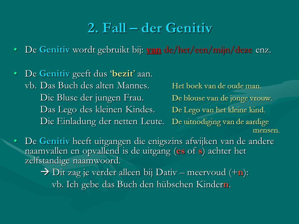 2. Fall – der Genitiv De Genitiv wordt gebruikt bij: van de/het/een/mijn/deze enz. De Genitiv geeft dus 'bezit' aan.