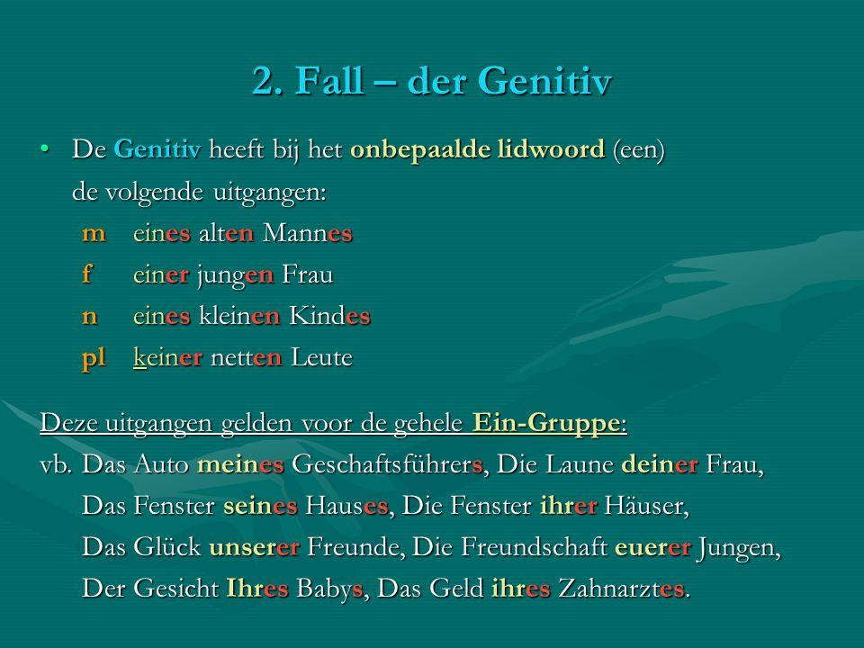 2. Fall – der Genitiv De Genitiv heeft bij het onbepaalde lidwoord (een) de volgende uitgangen: m eines alten Mannes.