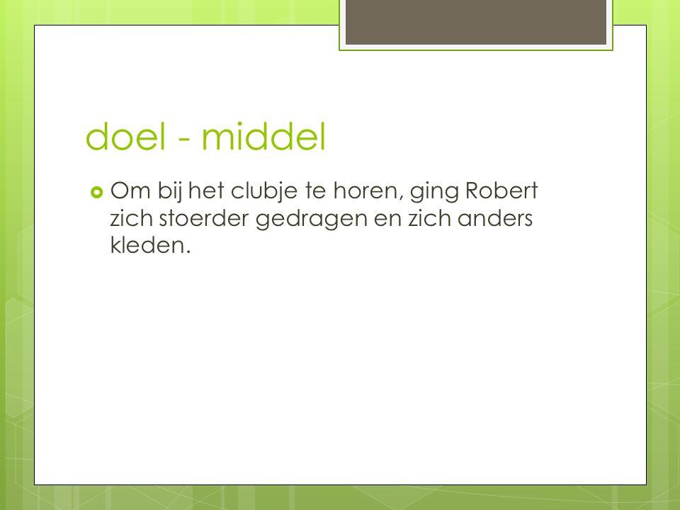 doel - middel Om bij het clubje te horen, ging Robert zich stoerder gedragen en zich anders kleden.