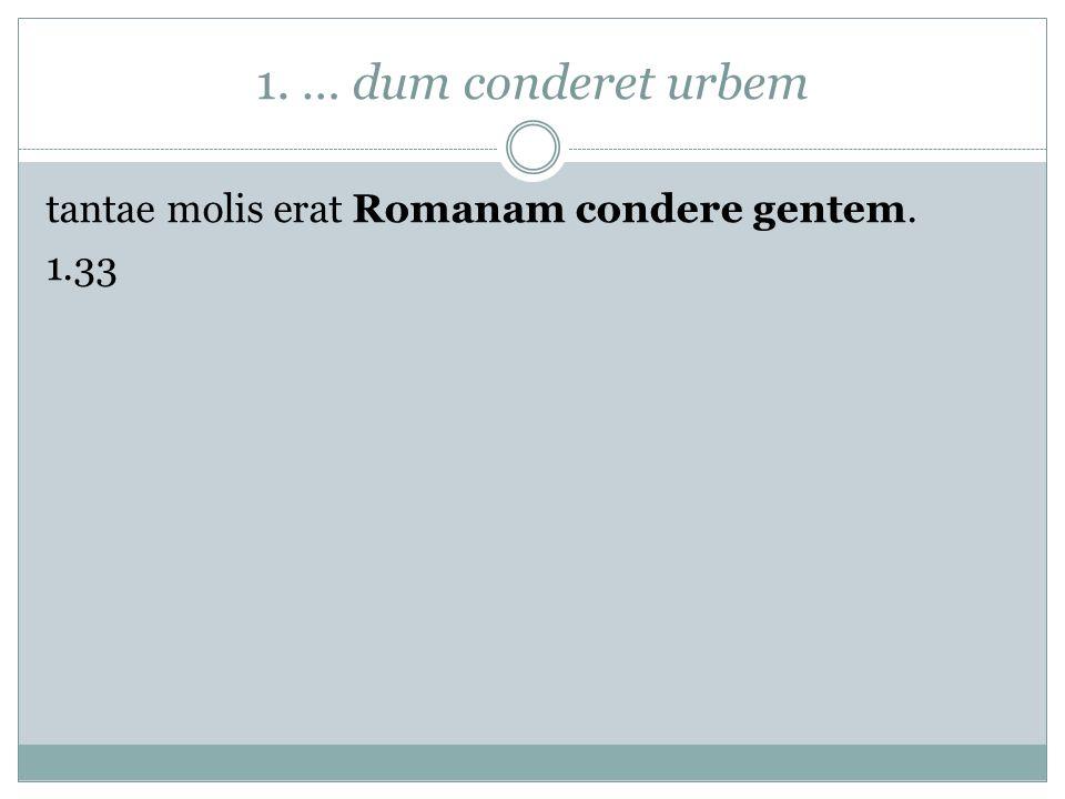 1. … dum conderet urbem tantae molis erat Romanam condere gentem. 1.33