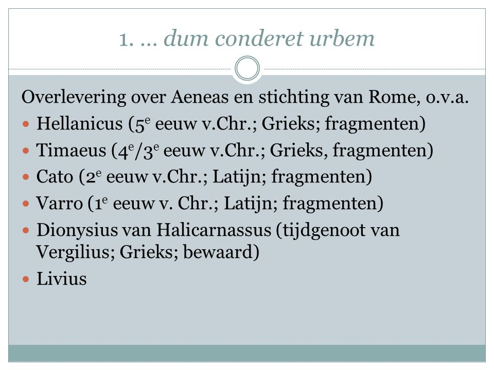 1. … dum conderet urbem Overlevering over Aeneas en stichting van Rome, o.v.a. Hellanicus (5e eeuw v.Chr.; Grieks; fragmenten)