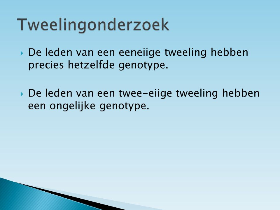 Tweelingonderzoek De leden van een eeneiige tweeling hebben precies hetzelfde genotype.