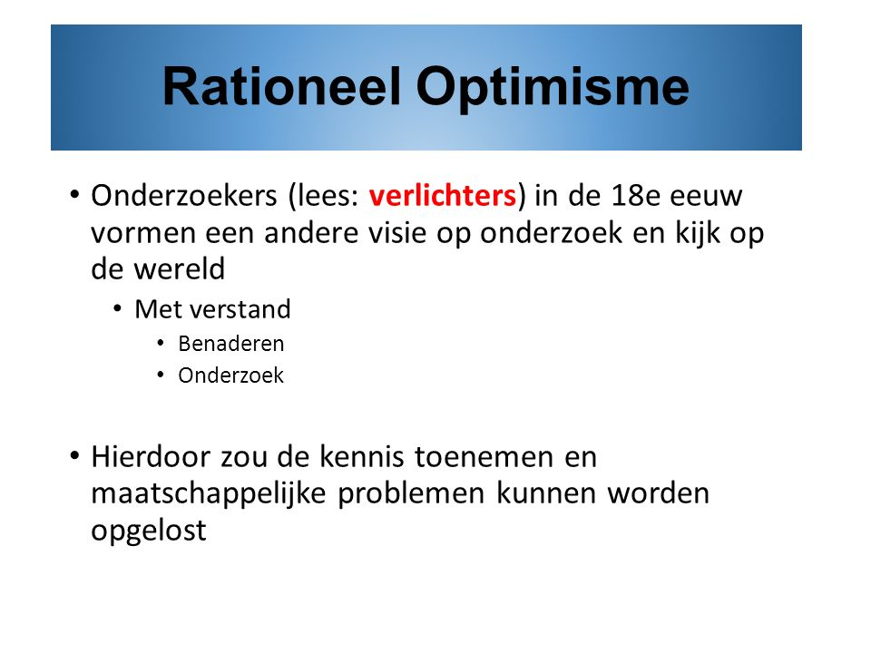 Rationeel Optimisme Onderzoekers (lees: verlichters) in de 18e eeuw vormen een andere visie op onderzoek en kijk op de wereld.
