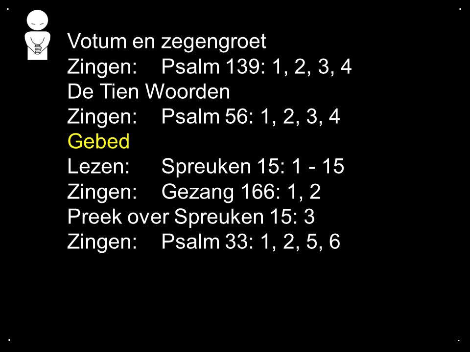 Votum en zegengroet Zingen: Psalm 139: 1, 2, 3, 4 De Tien Woorden