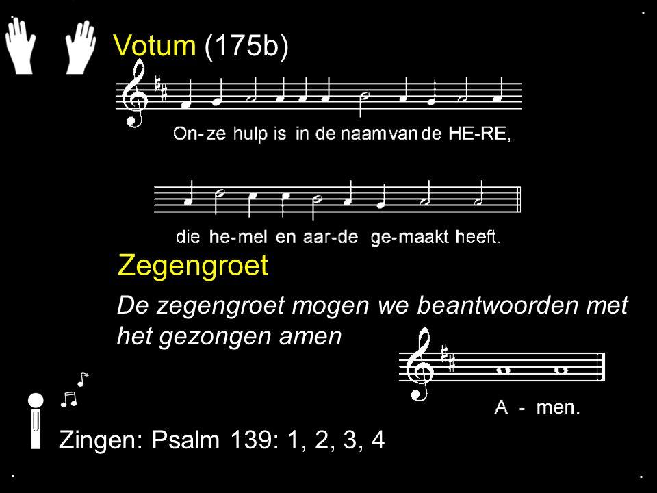 . . Votum (175b) Zegengroet. De zegengroet mogen we beantwoorden met het gezongen amen. Zingen: Psalm 139: 1, 2, 3, 4.