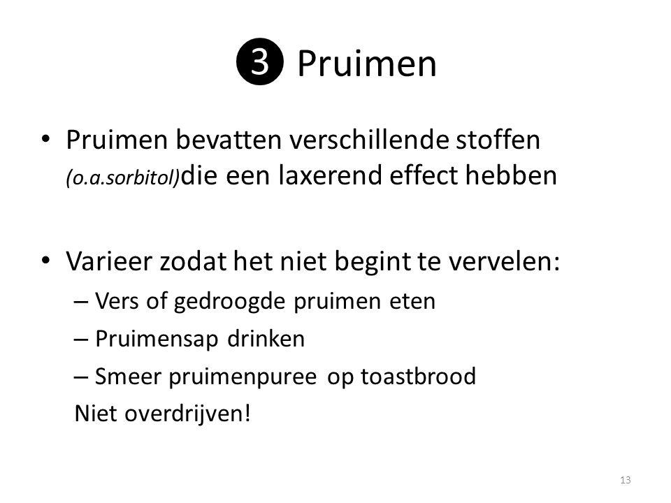 ❸ Pruimen Pruimen bevatten verschillende stoffen (o.a.sorbitol)die een laxerend effect hebben. Varieer zodat het niet begint te vervelen: