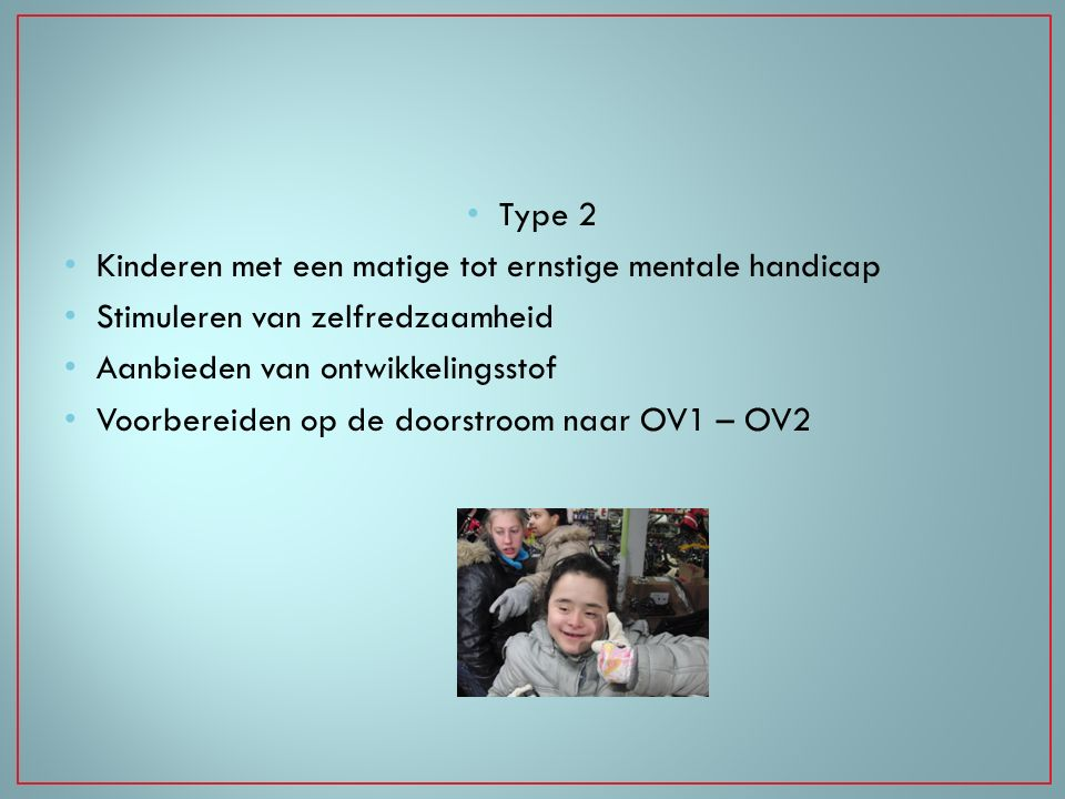 Type 2 Kinderen met een matige tot ernstige mentale handicap. Stimuleren van zelfredzaamheid. Aanbieden van ontwikkelingsstof.