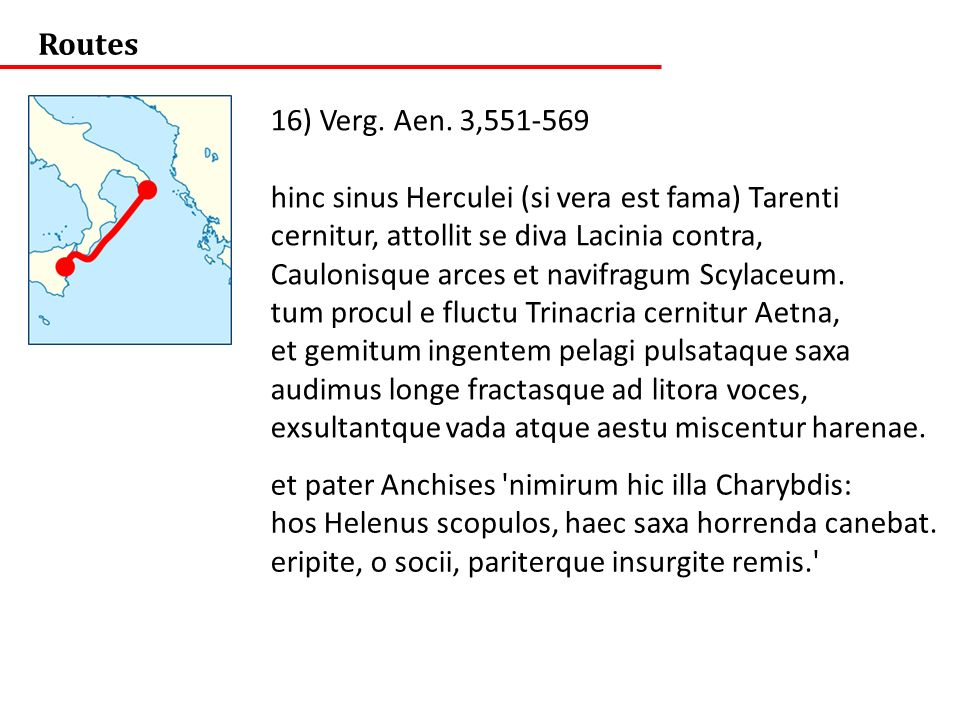 Routes 16) Verg. Aen. 3,551-569. hinc sinus Herculei (si vera est fama) Tarenti. cernitur, attollit se diva Lacinia contra,