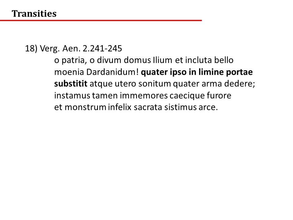 Transities 18) Verg. Aen. 2.241-245. o patria, o divum domus Ilium et incluta bello. moenia Dardanidum! quater ipso in limine portae.