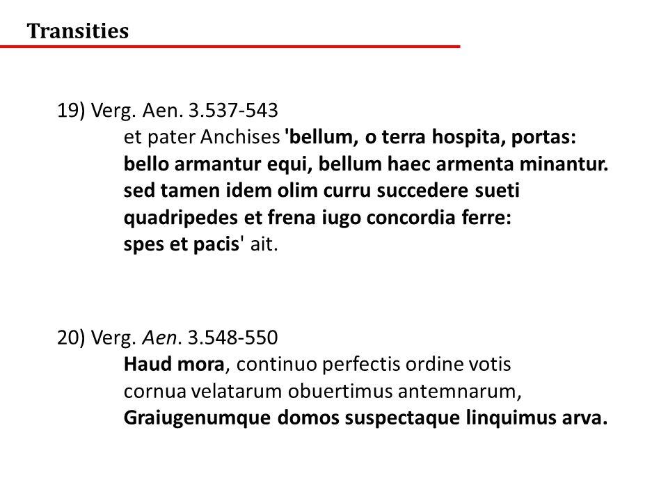 Transities 19) Verg. Aen. 3.537-543. et pater Anchises bellum, o terra hospita, portas: bello armantur equi, bellum haec armenta minantur.