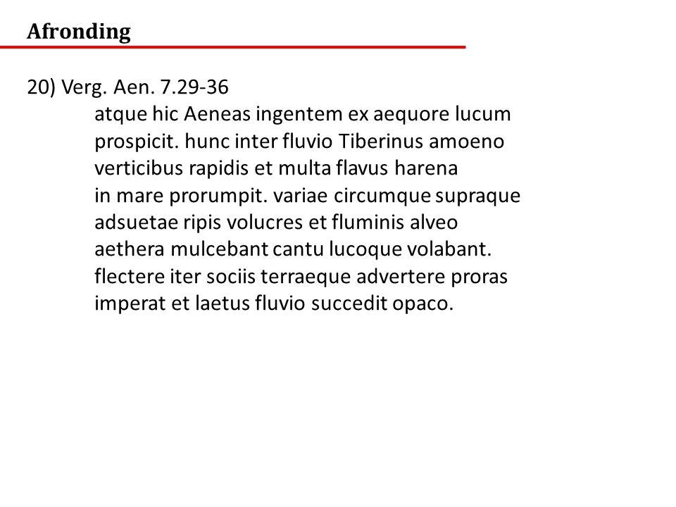 Afronding 20) Verg. Aen. 7.29-36. atque hic Aeneas ingentem ex aequore lucum. prospicit. hunc inter fluvio Tiberinus amoeno.