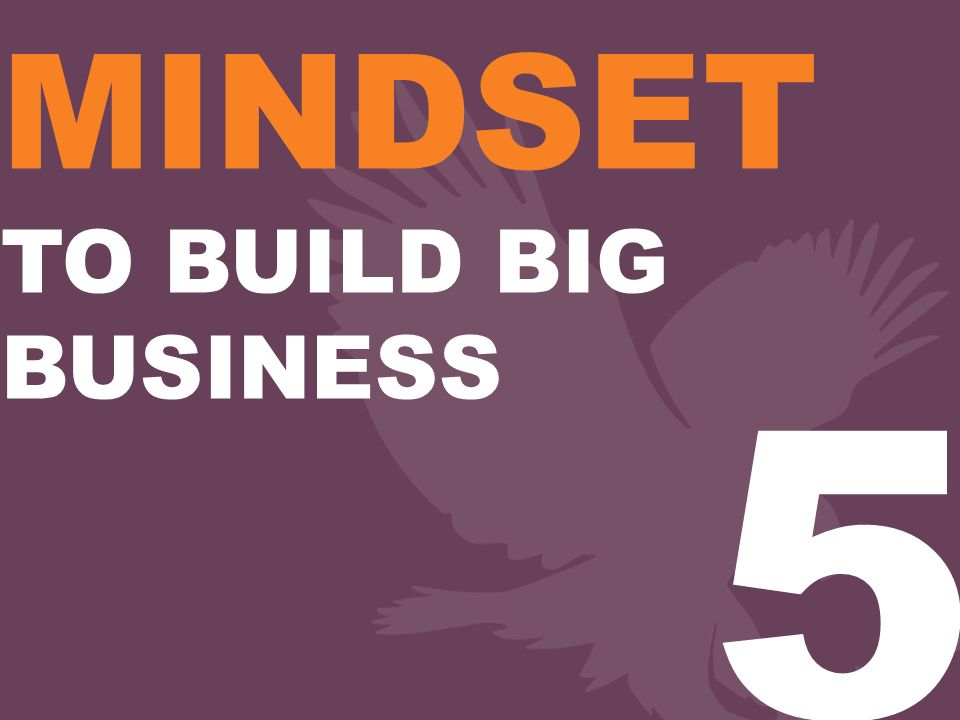 MINDSET TO BUILD BIG BUSINESS 5