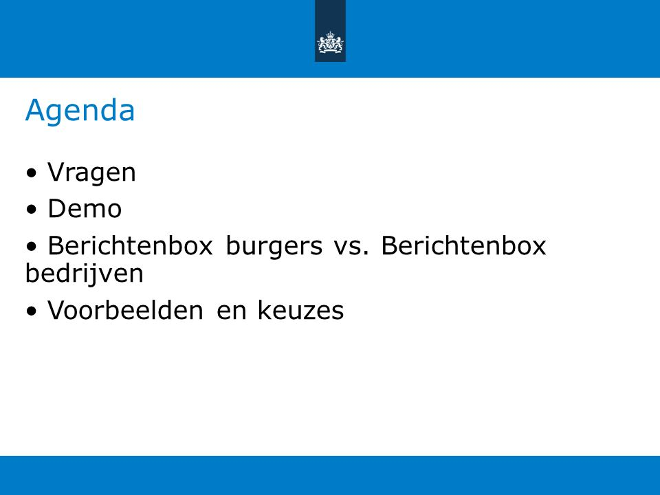 Agenda • Vragen • Demo • Berichtenbox burgers vs. Berichtenbox bedrijven • Voorbeelden en keuzes Agenda voor vandaag, korte presenatatie om jullie.