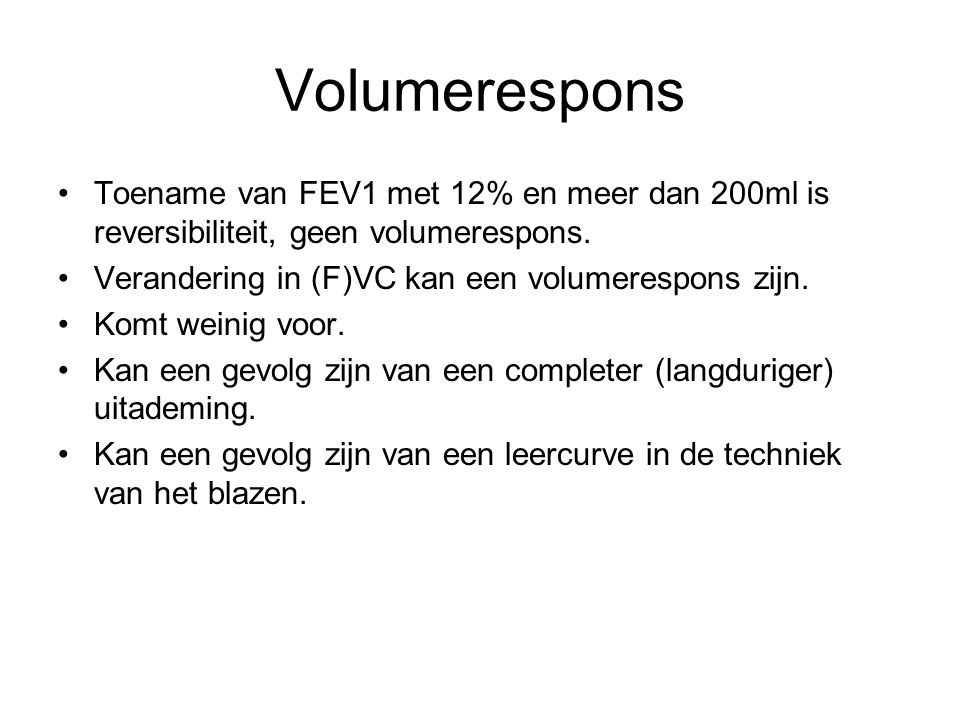 Volumerespons Toename van FEV1 met 12% en meer dan 200ml is reversibiliteit, geen volumerespons. Verandering in (F)VC kan een volumerespons zijn.