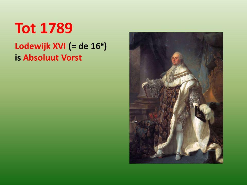 Tot 1789 Lodewijk XVI (= de 16e) is Absoluut Vorst