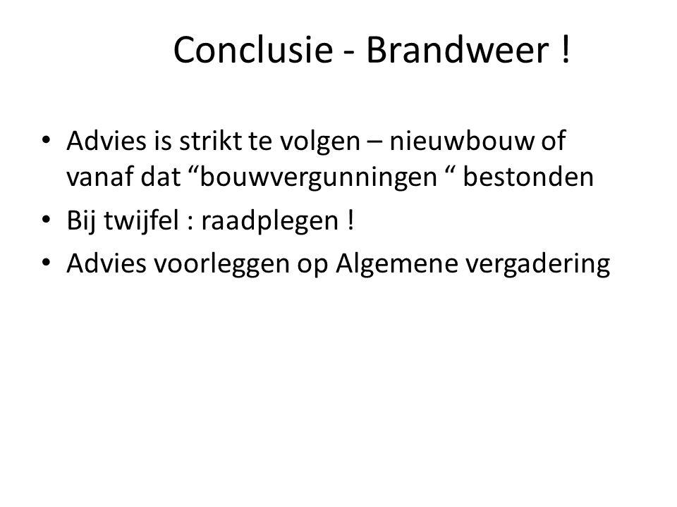 Conclusie - Brandweer ! Advies is strikt te volgen – nieuwbouw of vanaf dat bouwvergunningen bestonden.