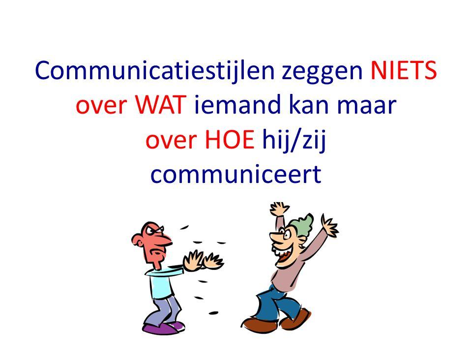Communicatiestijlen zeggen NIETS over WAT iemand kan maar over HOE hij/zij communiceert
