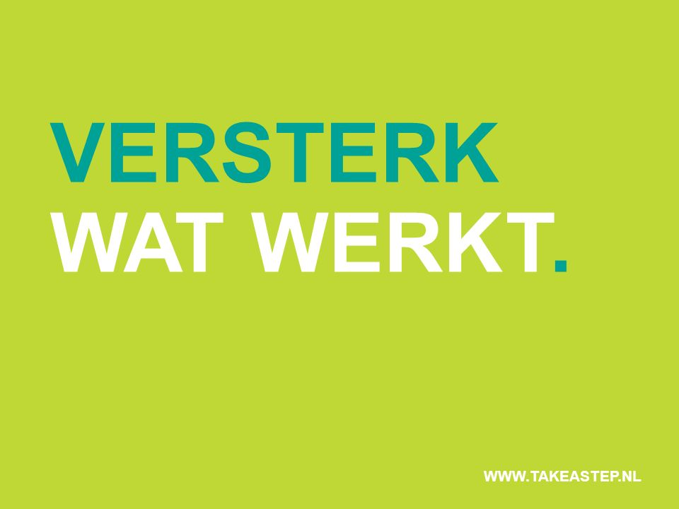 VERSTERK WAT WERKT. WWW.TAKEASTEP.NL