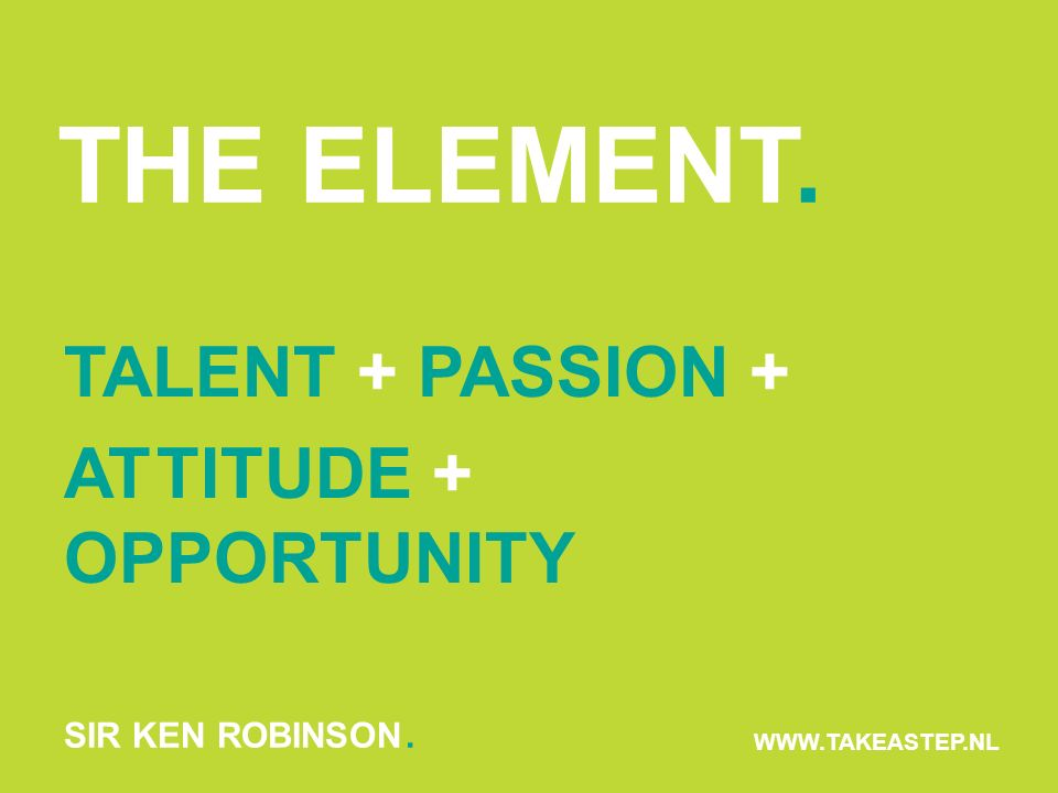 THE ELEMENT. TALENT + PASSION + ATTITUDE + OPPORTUNITY