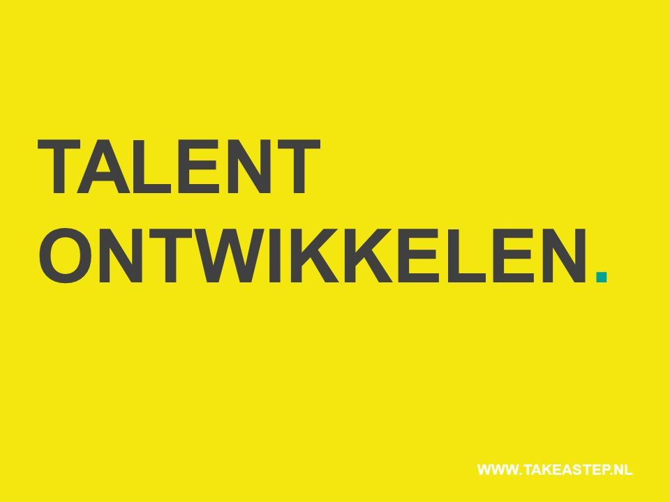 TALENT ONTWIKKELEN. WWW.TAKEASTEP.NL