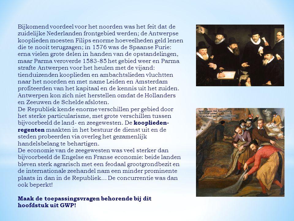 Bijkomend voordeel voor het noorden was het feit dat de zuidelijke Nederlanden frontgebied werden; de Antwerpse kooplieden moesten Filips enorme hoeveelheden geld lenen die te nooit terugzagen; in 1576 was de Spaanse Furie: erna vielen grote delen in handen van de opstandelingen, maar Parma veroverde 1583-85 het gebied weer en Parma strafte Antwerpen voor het heulen met de vijand: tienduizenden kooplieden en ambachtslieden vluchtten naar het noorden en met name Leiden en Amsterdam profiteerden van het kapitaal en de kennis uit het zuiden. Antwerpen kon zich niet herstellen omdat de Hollanders en Zeeuwen de Schelde afsloten.